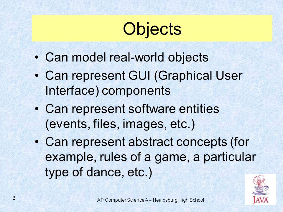 AP Computer Science A – Healdsburg High School 3 Objects Can model real-world objects Can represent GUI (Graphical User Interface) components Can represent software entities (events, files, images, etc.) Can represent abstract concepts (for example, rules of a game, a particular type of dance, etc.)
