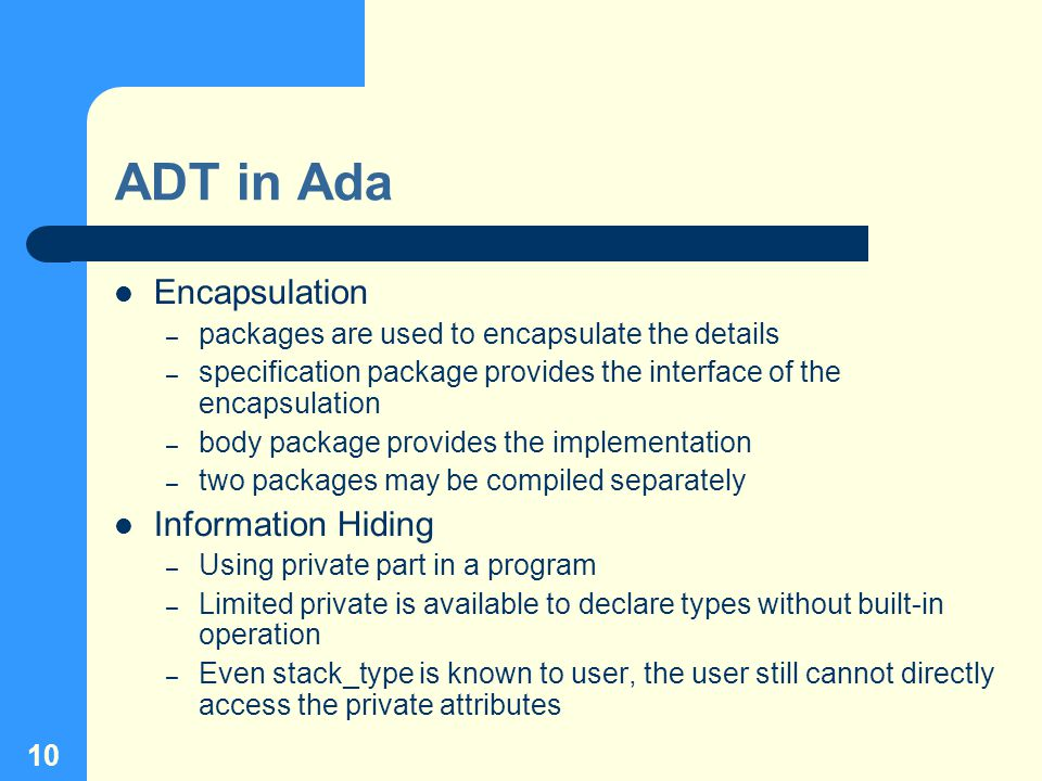 10 ADT in Ada Encapsulation – packages are used to encapsulate the details – specification package provides the interface of the encapsulation – body package provides the implementation – two packages may be compiled separately Information Hiding – Using private part in a program – Limited private is available to declare types without built-in operation – Even stack_type is known to user, the user still cannot directly access the private attributes