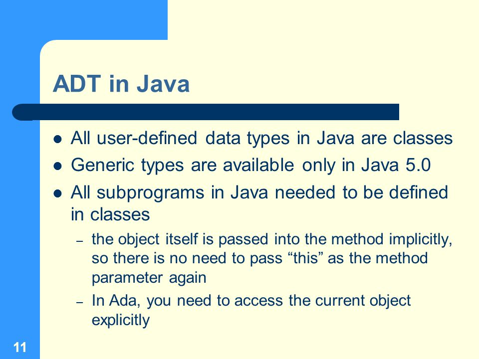 11 ADT in Java All user-defined data types in Java are classes Generic types are available only in Java 5.0 All subprograms in Java needed to be defined in classes – the object itself is passed into the method implicitly, so there is no need to pass this as the method parameter again – In Ada, you need to access the current object explicitly