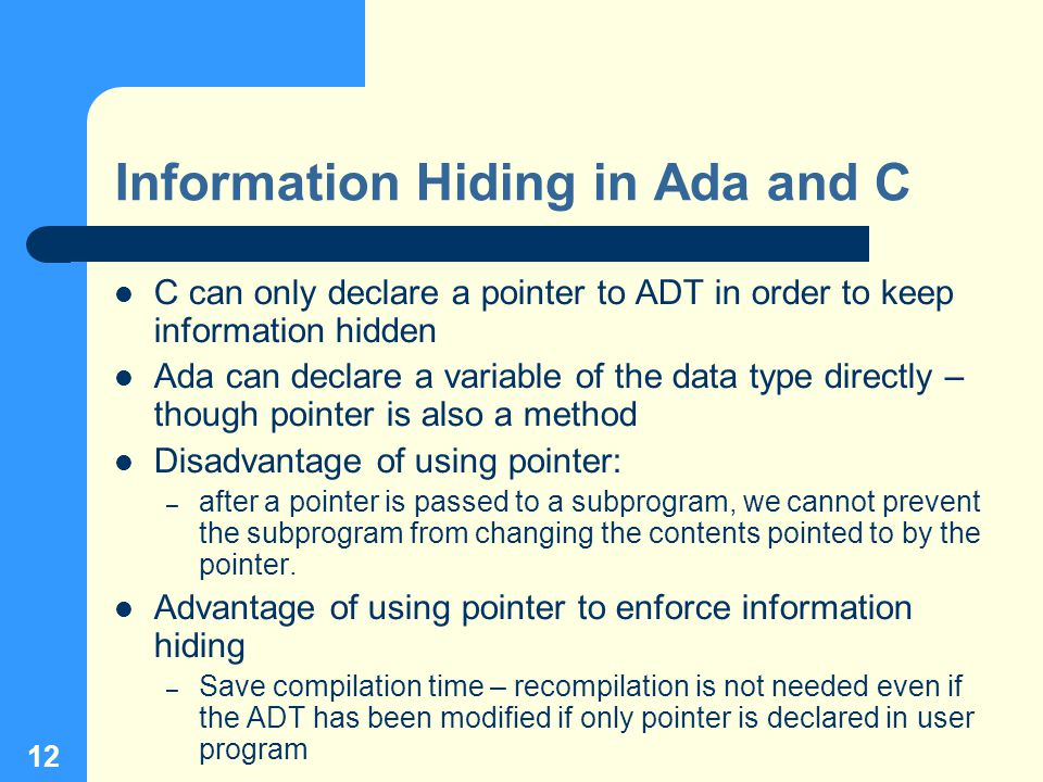 12 Information Hiding in Ada and C C can only declare a pointer to ADT in order to keep information hidden Ada can declare a variable of the data type directly – though pointer is also a method Disadvantage of using pointer: – after a pointer is passed to a subprogram, we cannot prevent the subprogram from changing the contents pointed to by the pointer.