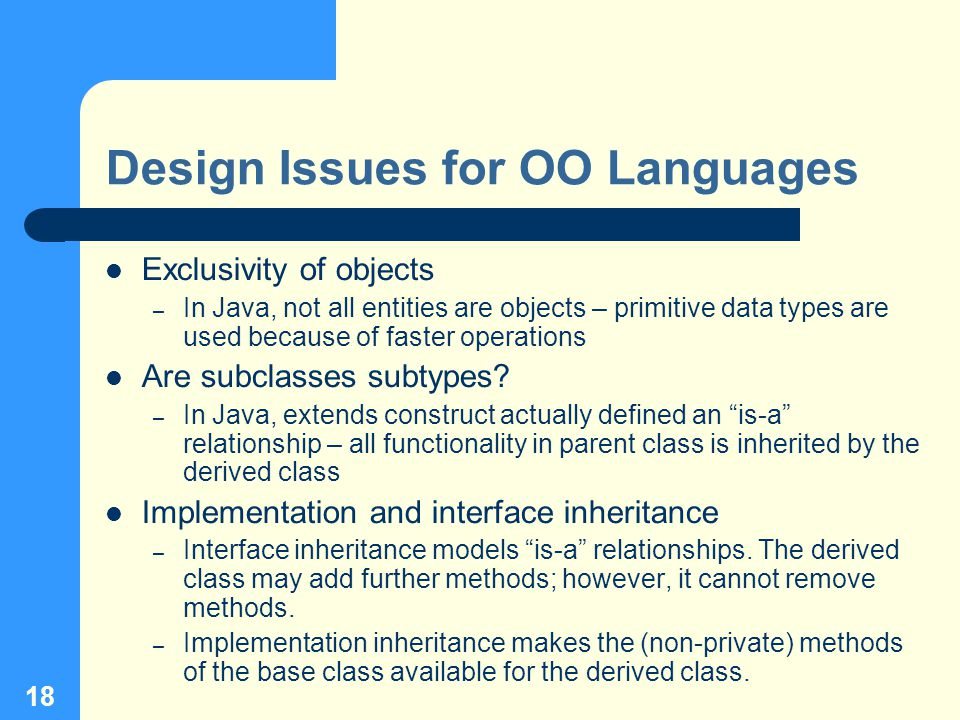 18 Design Issues for OO Languages Exclusivity of objects – In Java, not all entities are objects – primitive data types are used because of faster operations Are subclasses subtypes.
