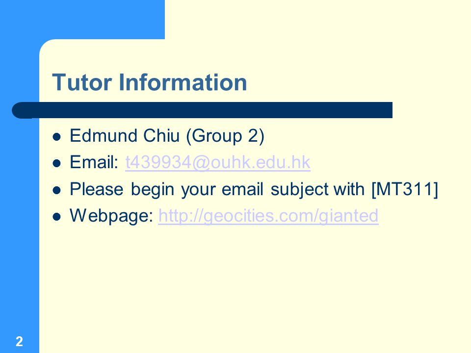2 Tutor Information Edmund Chiu (Group 2) Email: t439934@ouhk.edu.hkt439934@ouhk.edu.hk Please begin your email subject with [MT311] Webpage: http://geocities.com/giantedhttp://geocities.com/gianted