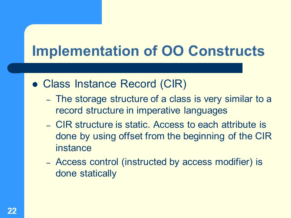 22 Implementation of OO Constructs Class Instance Record (CIR) – The storage structure of a class is very similar to a record structure in imperative languages – CIR structure is static.
