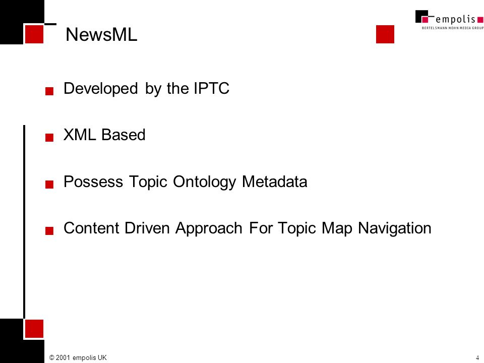 © 2001 empolis UK4 NewsML  Developed by the IPTC  XML Based  Possess Topic Ontology Metadata  Content Driven Approach For Topic Map Navigation