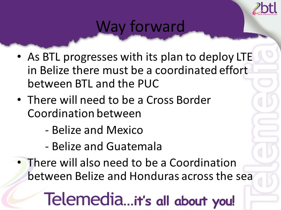Way forward As BTL progresses with its plan to deploy LTE in Belize there must be a coordinated effort between BTL and the PUC There will need to be a Cross Border Coordination between - Belize and Mexico - Belize and Guatemala There will also need to be a Coordination between Belize and Honduras across the sea