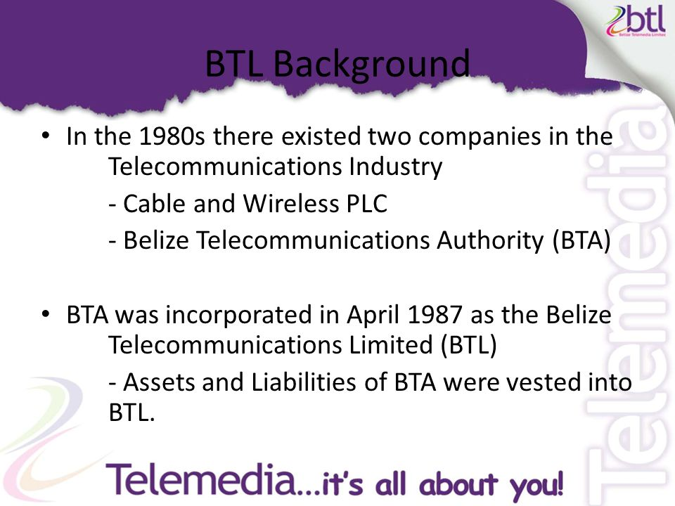 BTL Background In the 1980s there existed two companies in the Telecommunications Industry - Cable and Wireless PLC - Belize Telecommunications Authority (BTA) BTA was incorporated in April 1987 as the Belize Telecommunications Limited (BTL) - Assets and Liabilities of BTA were vested into BTL.