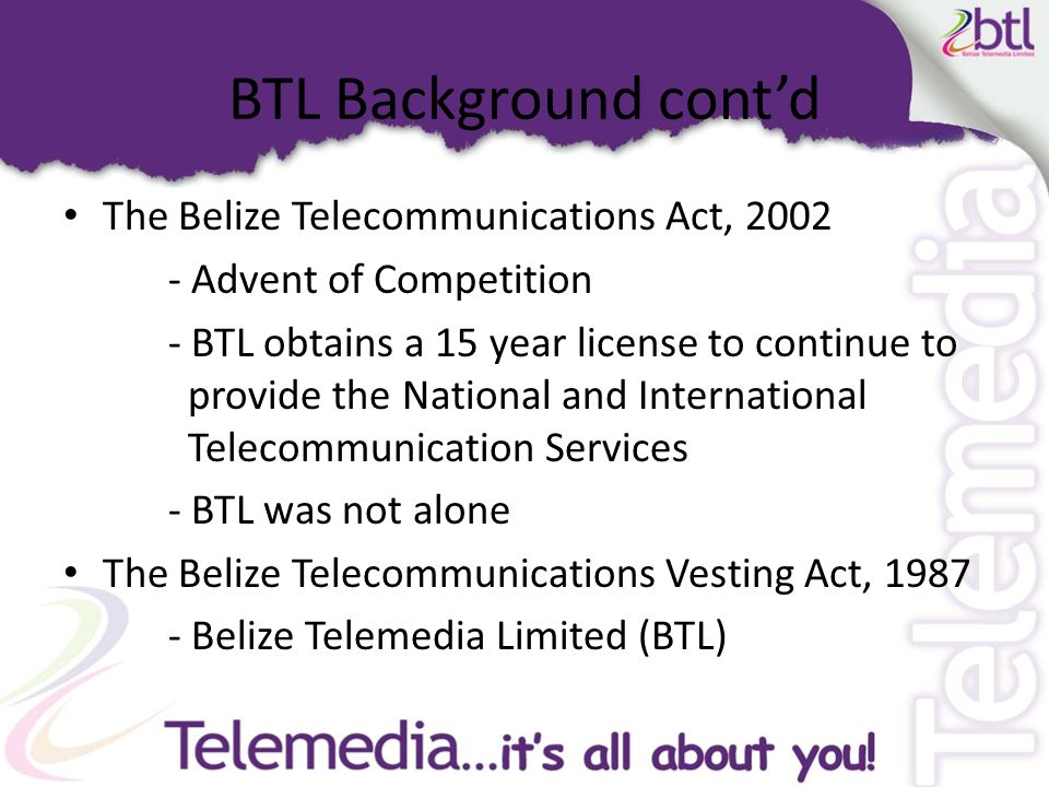 BTL Background cont'd The Belize Telecommunications Act, 2002 - Advent of Competition - BTL obtains a 15 year license to continue to provide the National and International Telecommunication Services - BTL was not alone The Belize Telecommunications Vesting Act, 1987 - Belize Telemedia Limited (BTL)