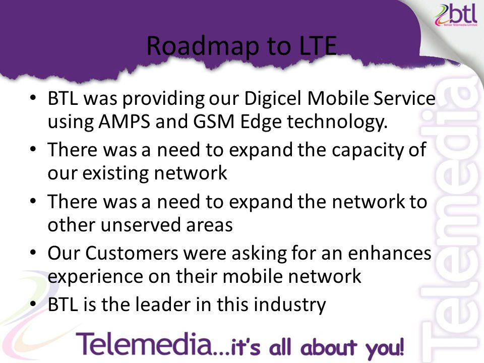 Roadmap to LTE cont'd BTL and Ericsson entered into a contractual agreement for Ericsson to design, engineer and supply a Single Carrier, 850 Mhz WCDMA, HSPA+ 21 Mbps per Sector mobile network so that BTL can provide its enhanced Digicel Services.