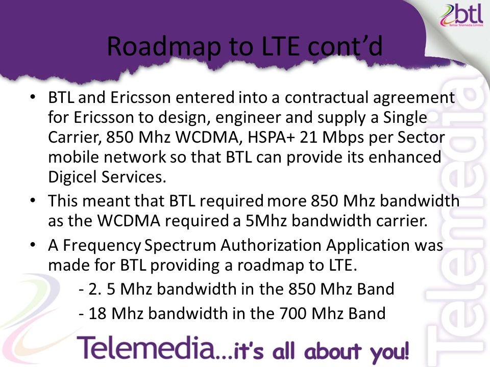 Roadmap to LTE cont'd BTL was operating an AMPS technology (obsolete)and a GSM technology in the 850 Mhz band With the HSPA+ requiring a 5 Mhz carrier in the 850 Mhz band a rollout plan was put in place.