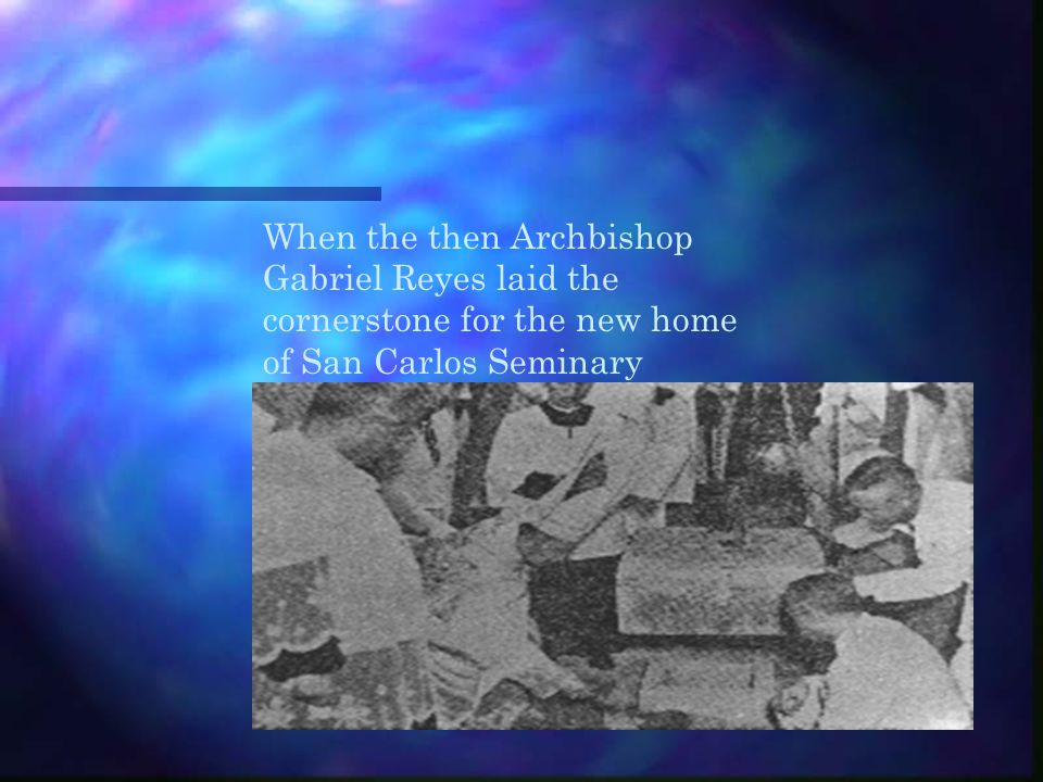 When the then Archbishop Gabriel Reyes laid the cornerstone for the new home of San Carlos Seminary