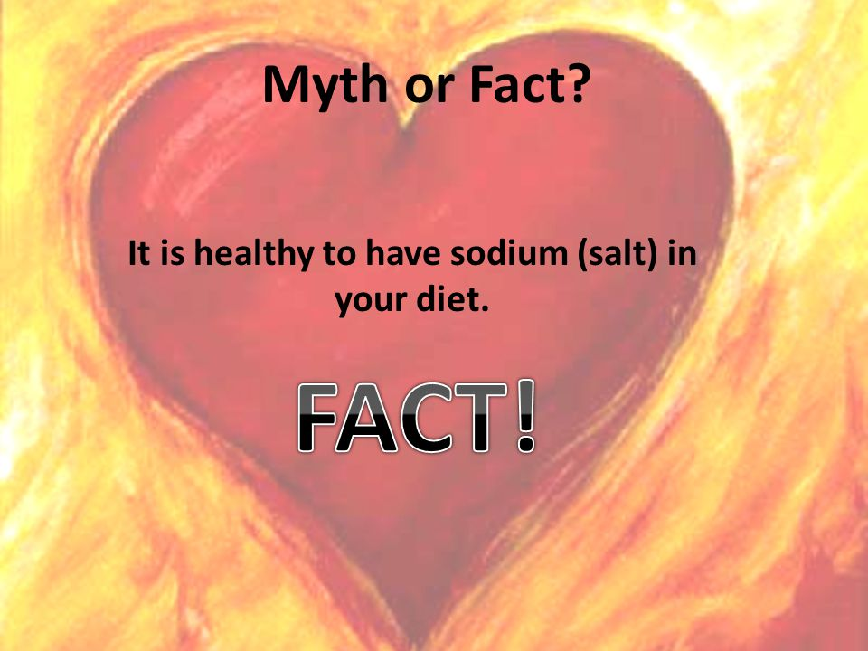 Myth or Fact It is healthy to have sodium (salt) in your diet.