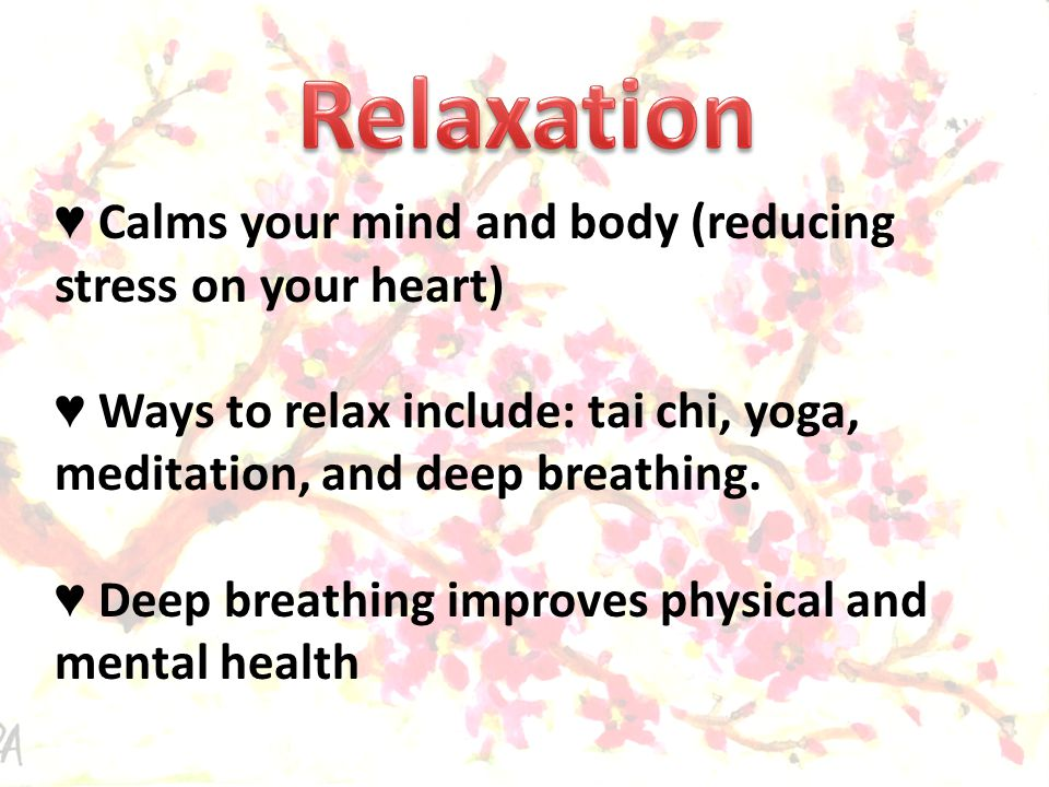 ♥ Calms your mind and body (reducing stress on your heart) ♥ Ways to relax include: tai chi, yoga, meditation, and deep breathing.