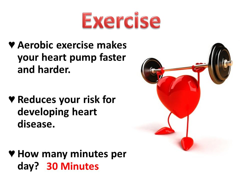 ♥ Aerobic exercise makes your heart pump faster and harder.