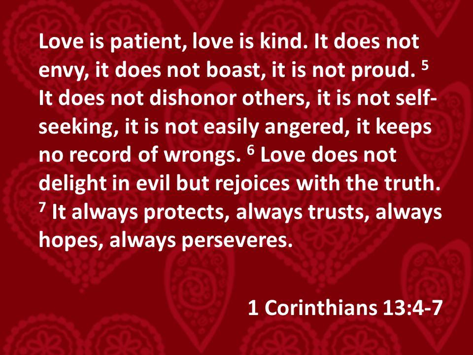 Love is patient, love is kind. It does not envy, it does not boast, it is not proud. 5 It does not dishonor others, it is not self- seeking, it is not