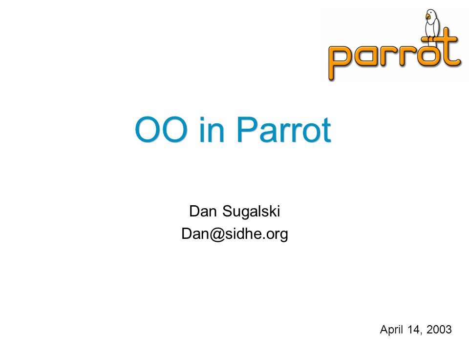 OO in Parrot Dan Sugalski Dan@sidhe.org April 14, 2003