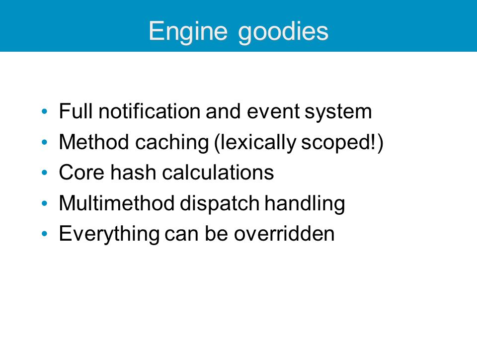 Engine goodies Full notification and event system Method caching (lexically scoped!) Core hash calculations Multimethod dispatch handling Everything can be overridden