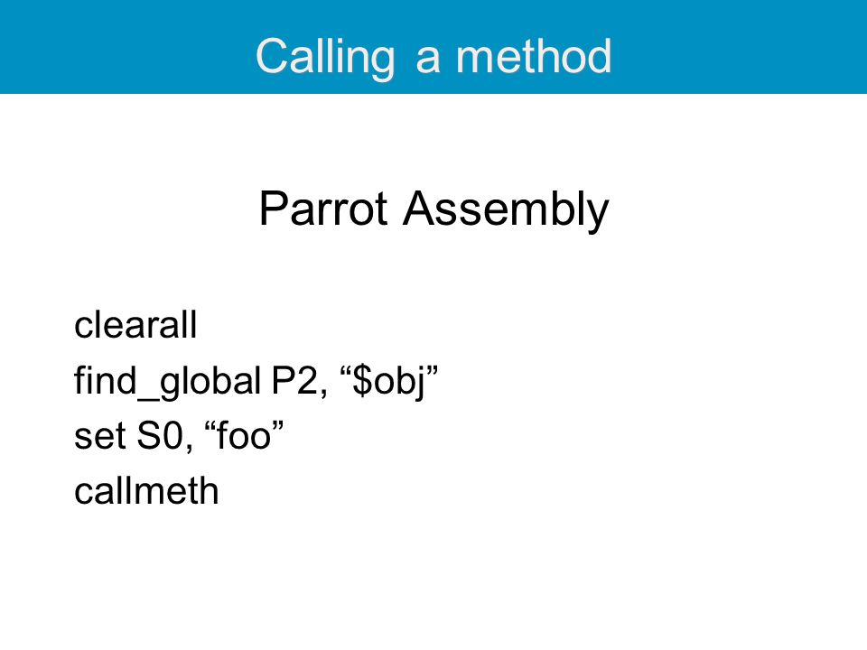 Calling a method Parrot Assembly clearall find_global P2, $obj set S0, foo callmeth