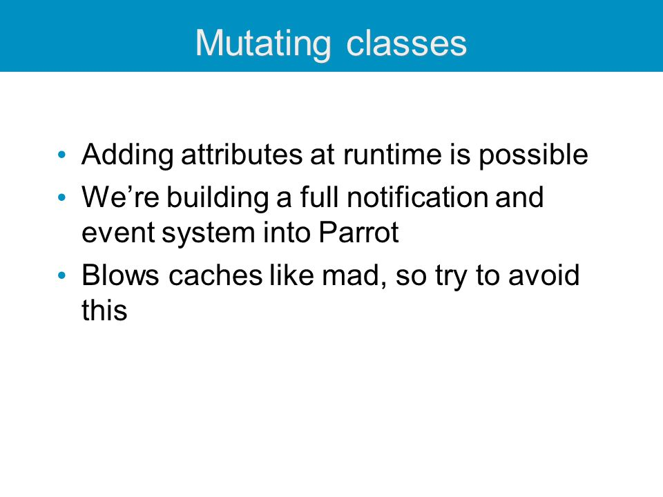 Mutating classes Adding attributes at runtime is possible We're building a full notification and event system into Parrot Blows caches like mad, so try to avoid this