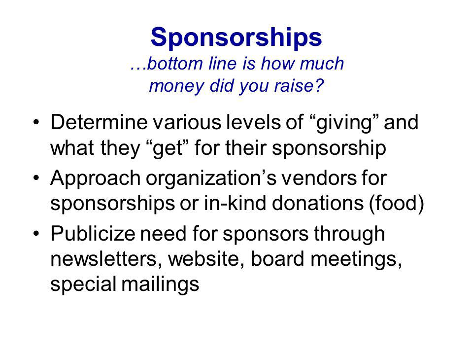 "Sponsorships …bottom line is how much money did you raise? Determine various levels of ""giving"" and what they ""get"" for their sponsorship Approach org"