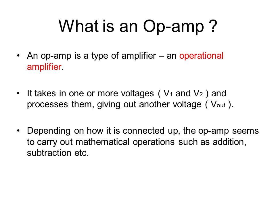 The Op-Amp Symbol + - +V s -V s Inverting input Non-inverting input Output The Op-Amp needs a power supply to make it work.