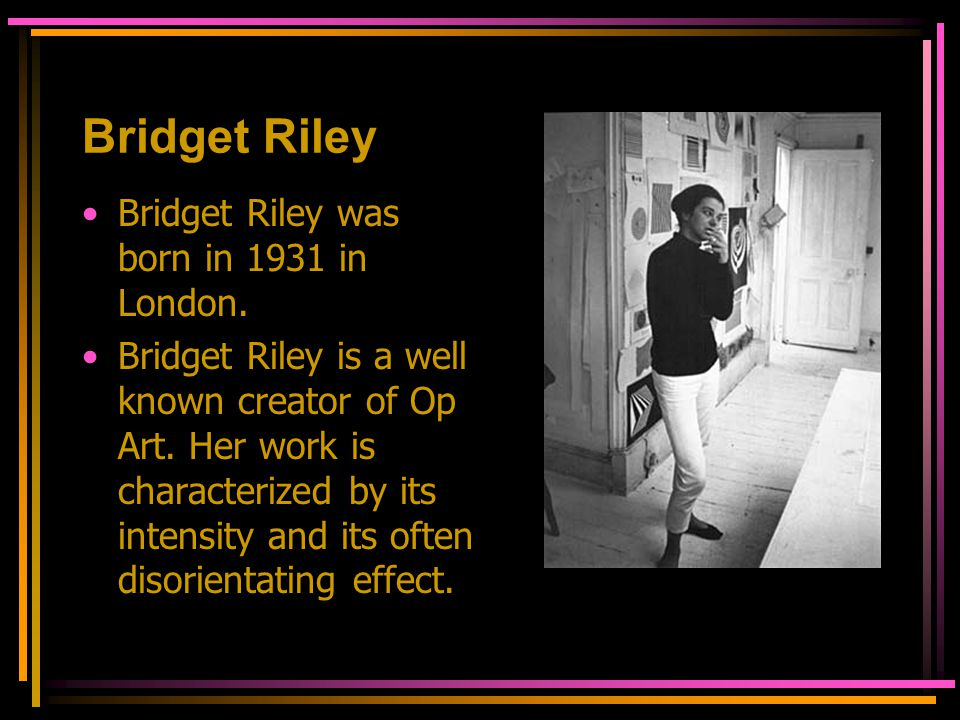 Bridget Riley In 1960, she began working initially in black and white She evolved a style in which she explored the dynamic effects of optical phenomena or Op art.