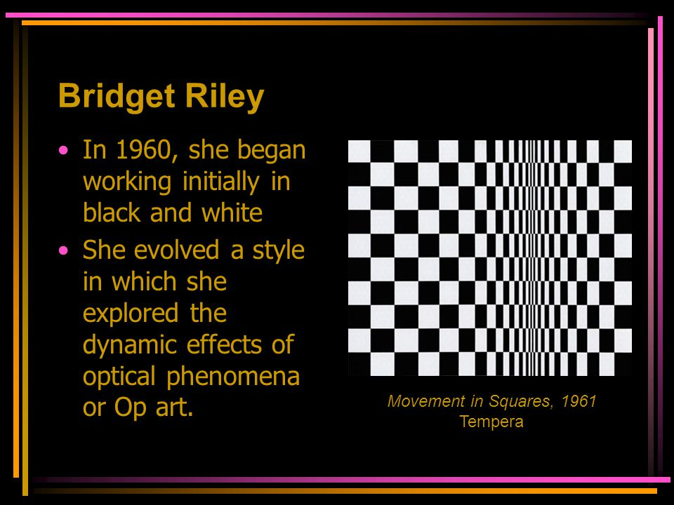 Bridget Riley In 1960, she began working initially in black and white She evolved a style in which she explored the dynamic effects of optical phenome