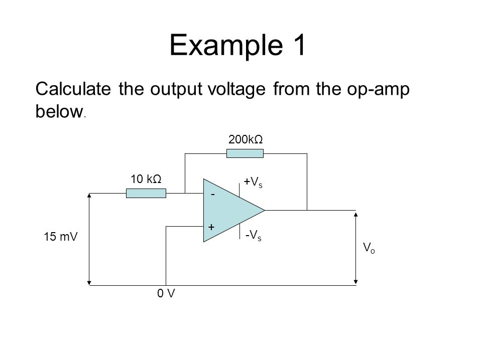 Example 1 + - 15 mV VoVo 200kΩ 10 kΩ 0 V +V s -V s Calculate the output voltage from the op-amp below.