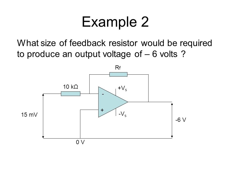 Example mV -6 V RfRf 10 kΩ 0 V +V s -V s What size of feedback resistor would be required to produce an output voltage of – 6 volts