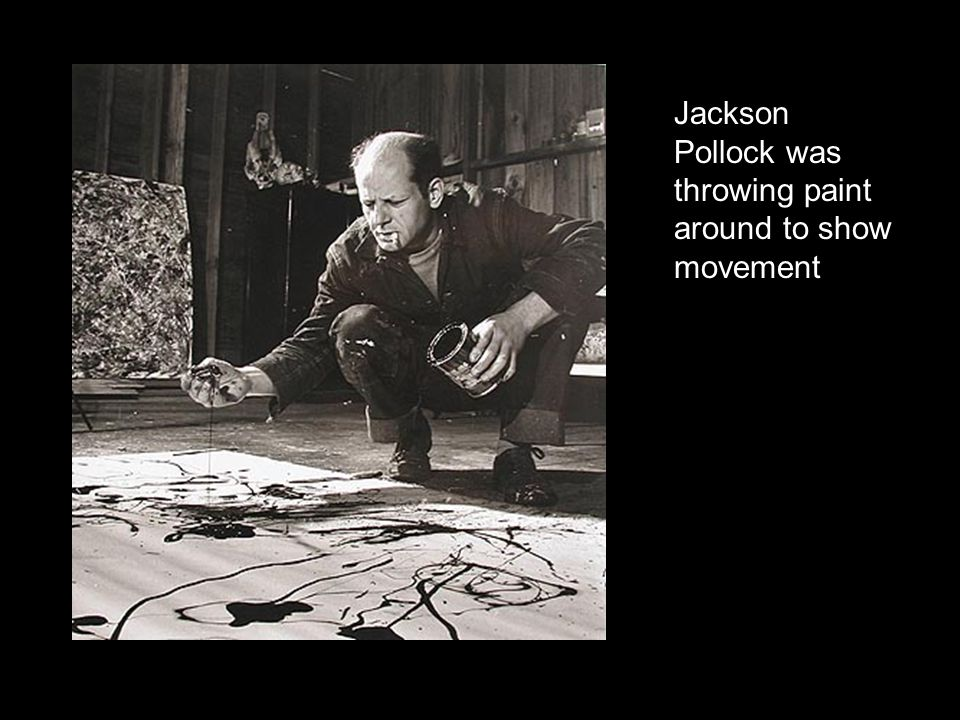 Jackson Pollock was throwing paint around to show movement