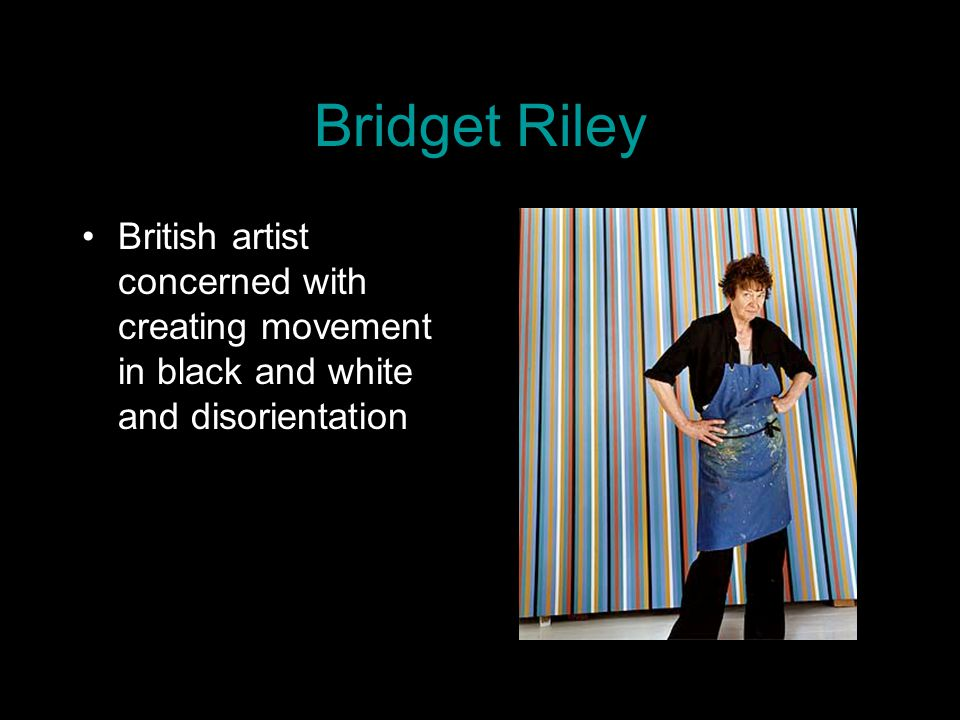 Bridget Riley British artist concerned with creating movement in black and white and disorientation