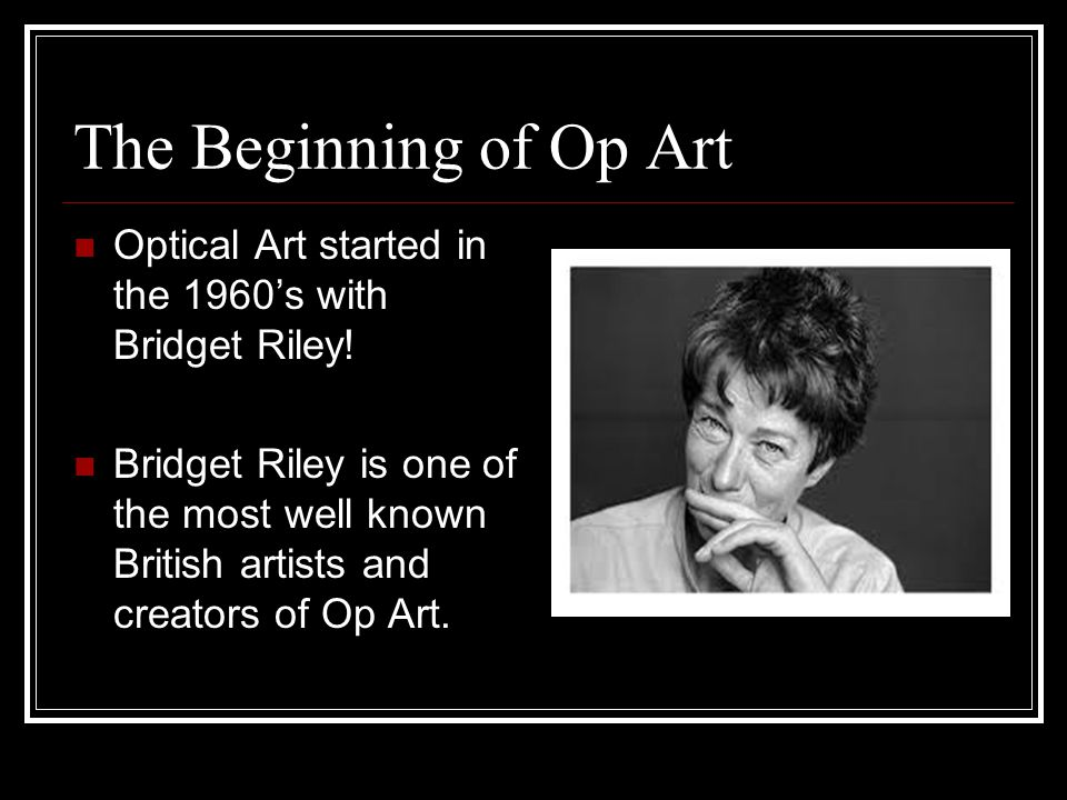 The Beginning of Op Art Optical Art started in the 1960's with Bridget Riley! Bridget Riley is one of the most well known British artists and creators