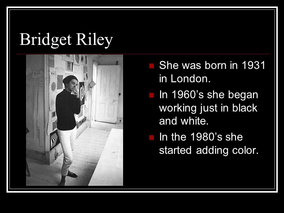 Bridget Riley She was born in 1931 in London. In 1960's she began working just in black and white. In the 1980's she started adding color.