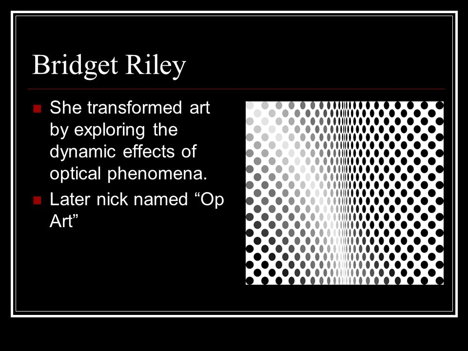 "Bridget Riley She transformed art by exploring the dynamic effects of optical phenomena. Later nick named ""Op Art"""