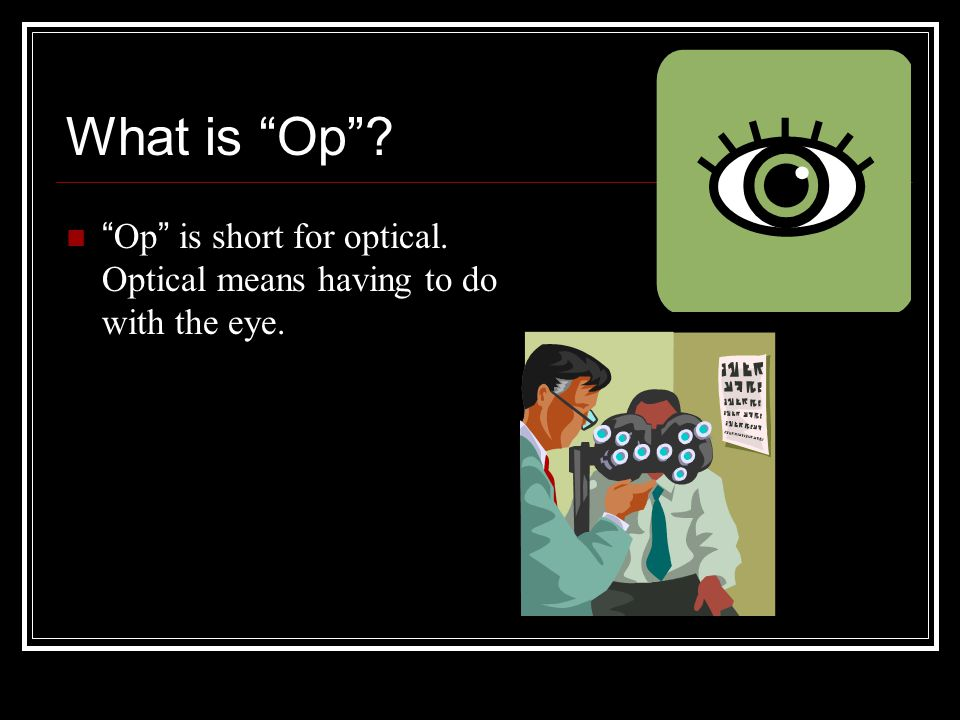 "What is ""Op""? ""Op"" is short for optical. Optical means having to do with the eye."