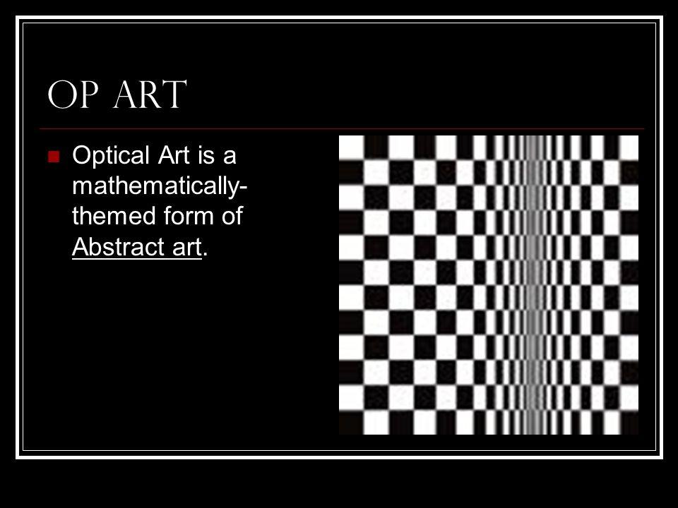 Op Art Optical Art is a mathematically- themed form of Abstract art.