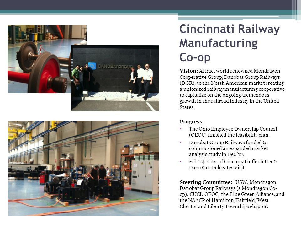 Cincinnati Railway Manufacturing Co-op Vision: Attract world renowned Mondragon Cooperative Group, Danobat Group Railways (DGR), to the North American market creating a unionized railway manufacturing cooperative to capitalize on the ongoing tremendous growth in the railroad industry in the United States.
