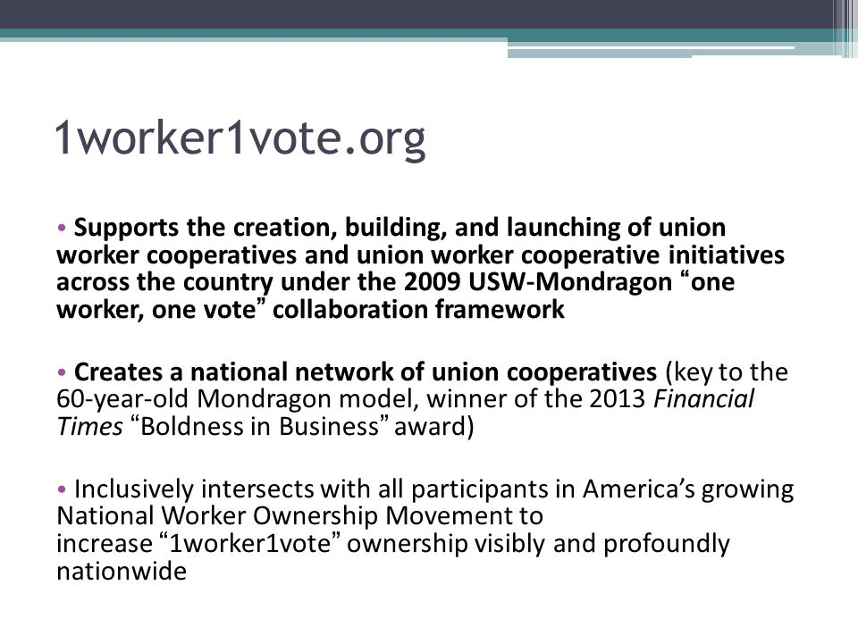 1worker1vote.org Supports the creation, building, and launching of union worker cooperatives and union worker cooperative initiatives across the country under the 2009 USW-Mondragon one worker, one vote collaboration framework Creates a national network of union cooperatives (key to the 60-year-old Mondragon model, winner of the 2013 Financial Times Boldness in Business award) Inclusively intersects with all participants in America's growing National Worker Ownership Movement to increase 1worker1vote ownership visibly and profoundly nationwide