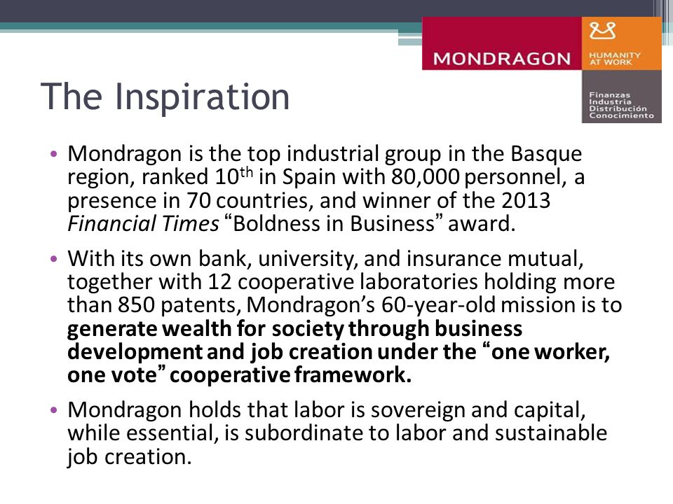 The Inspiration Mondragon is the top industrial group in the Basque region, ranked 10 th in Spain with 80,000 personnel, a presence in 70 countries, and winner of the 2013 Financial Times Boldness in Business award.