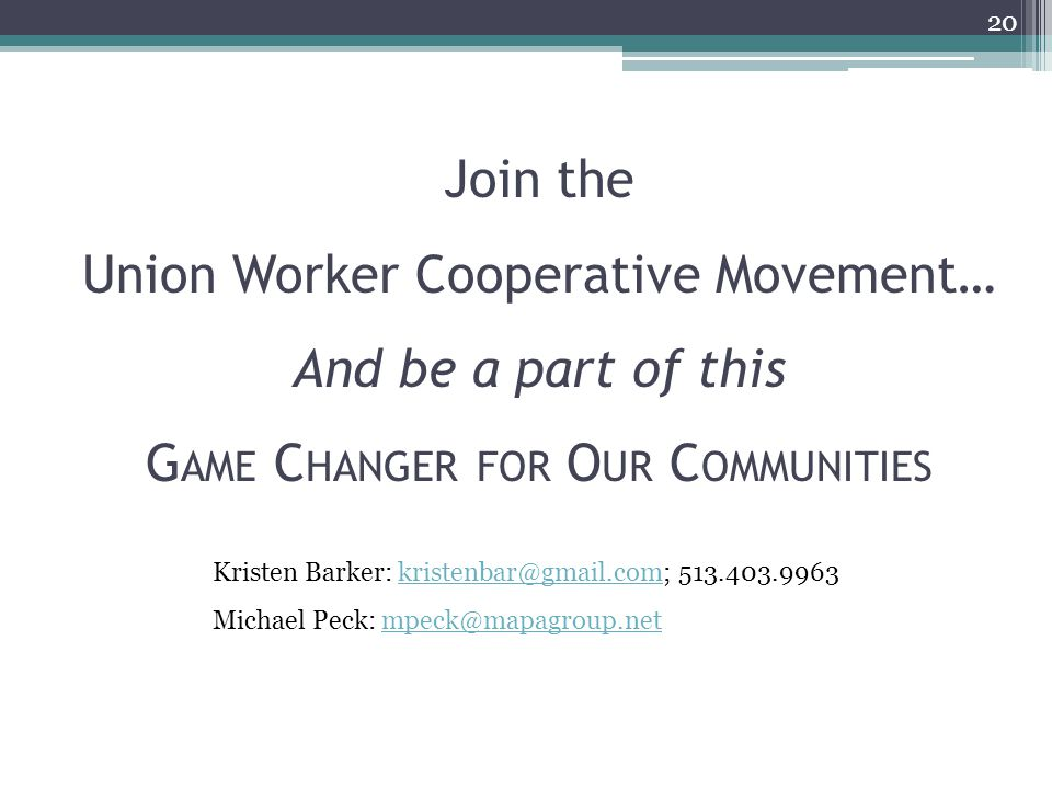 Join the Union Worker Cooperative Movement… And be a part of this G AME C HANGER FOR O UR C OMMUNITIES 20 Kristen Barker: kristenbar@gmail.com; 513.403.9963kristenbar@gmail.com Michael Peck: mpeck@mapagroup.netmpeck@mapagroup.net
