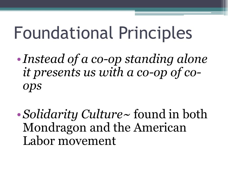 Foundational Principles Instead of a co-op standing alone it presents us with a co-op of co- ops Solidarity Culture~ found in both Mondragon and the American Labor movement