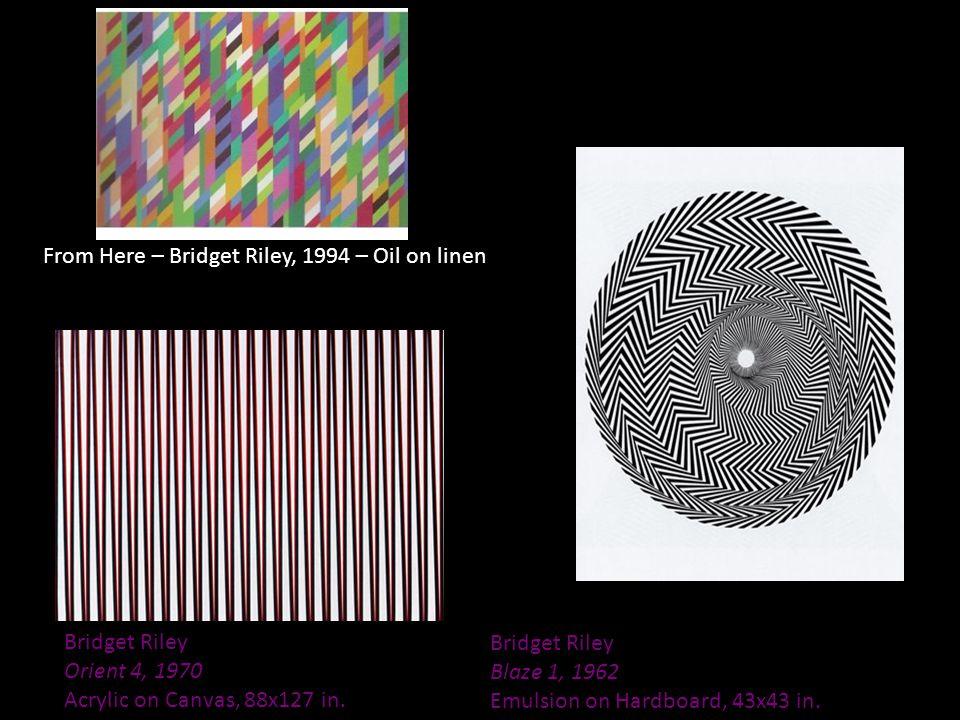 Bridget Riley Orient 4, 1970 Acrylic on Canvas, 88x127 in. Bridget Riley Blaze 1, 1962 Emulsion on Hardboard, 43x43 in. From Here – Bridget Riley, 199