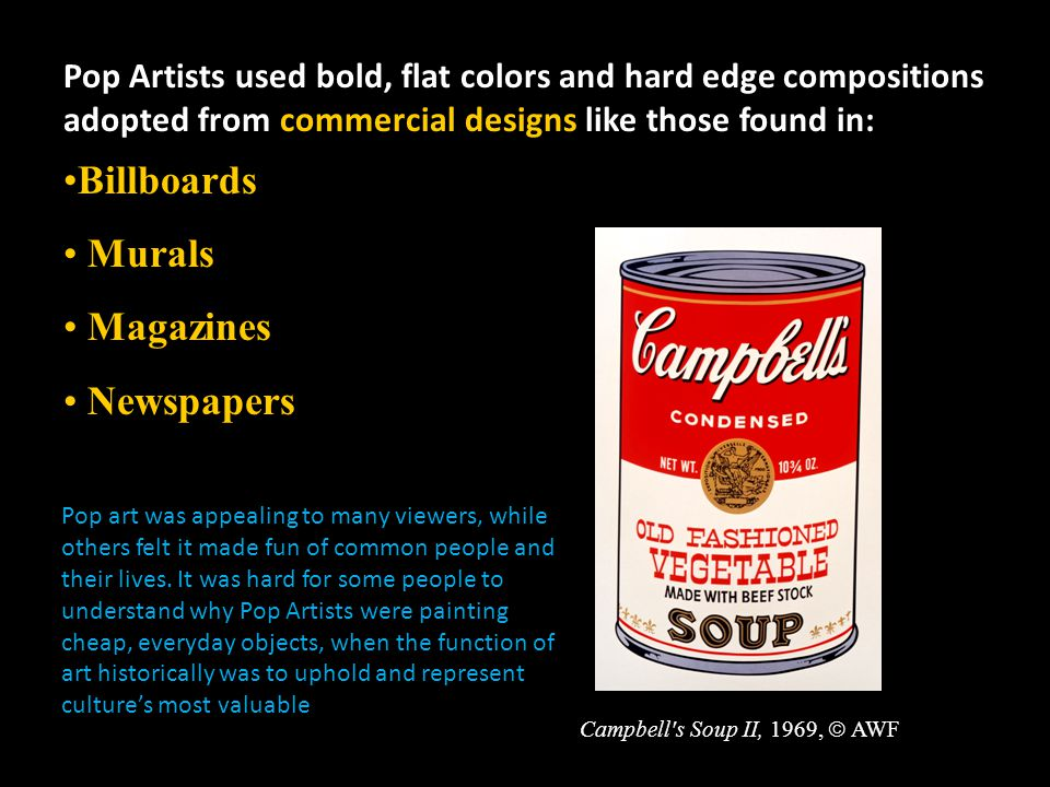 Pop Artists used bold, flat colors and hard edge compositions adopted from commercial designs like those found in: Billboards Murals Magazines Newspapers Campbell s Soup II, 1969,  AWF Pop art was appealing to many viewers, while others felt it made fun of common people and their lives.