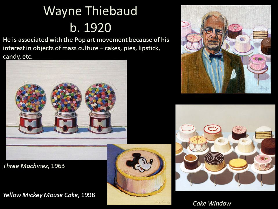He is associated with the Pop art movement because of his interest in objects of mass culture – cakes, pies, lipstick, candy, etc.