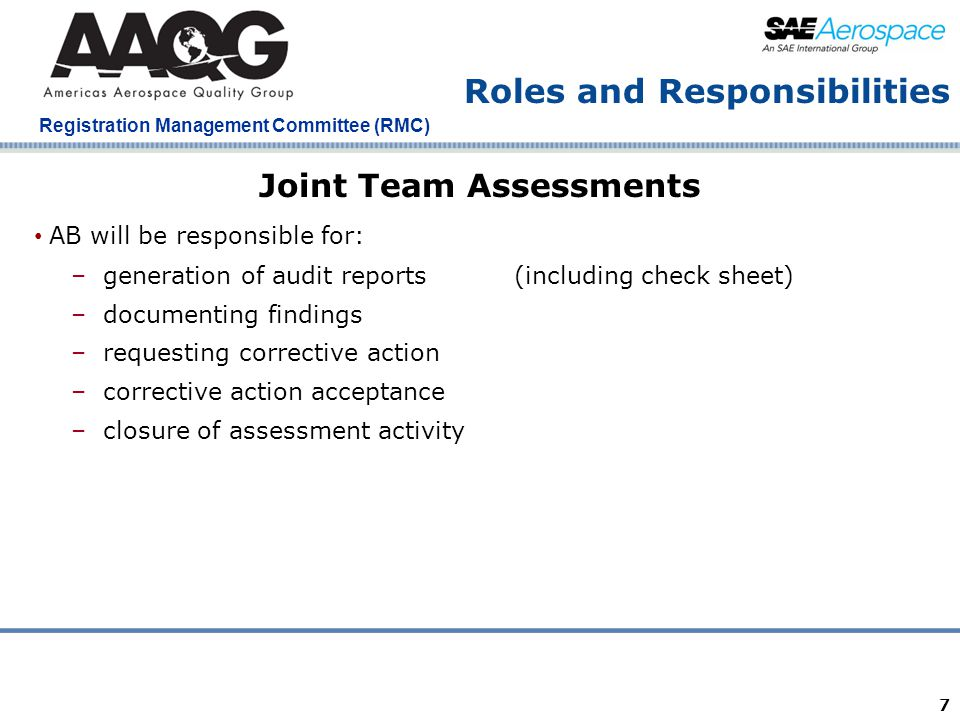 Company Confidential Registration Management Committee (RMC) 7 Roles and Responsibilities Joint Team Assessments AB will be responsible for: – generation of audit reports(including check sheet) – documenting findings – requesting corrective action – corrective action acceptance – closure of assessment activity