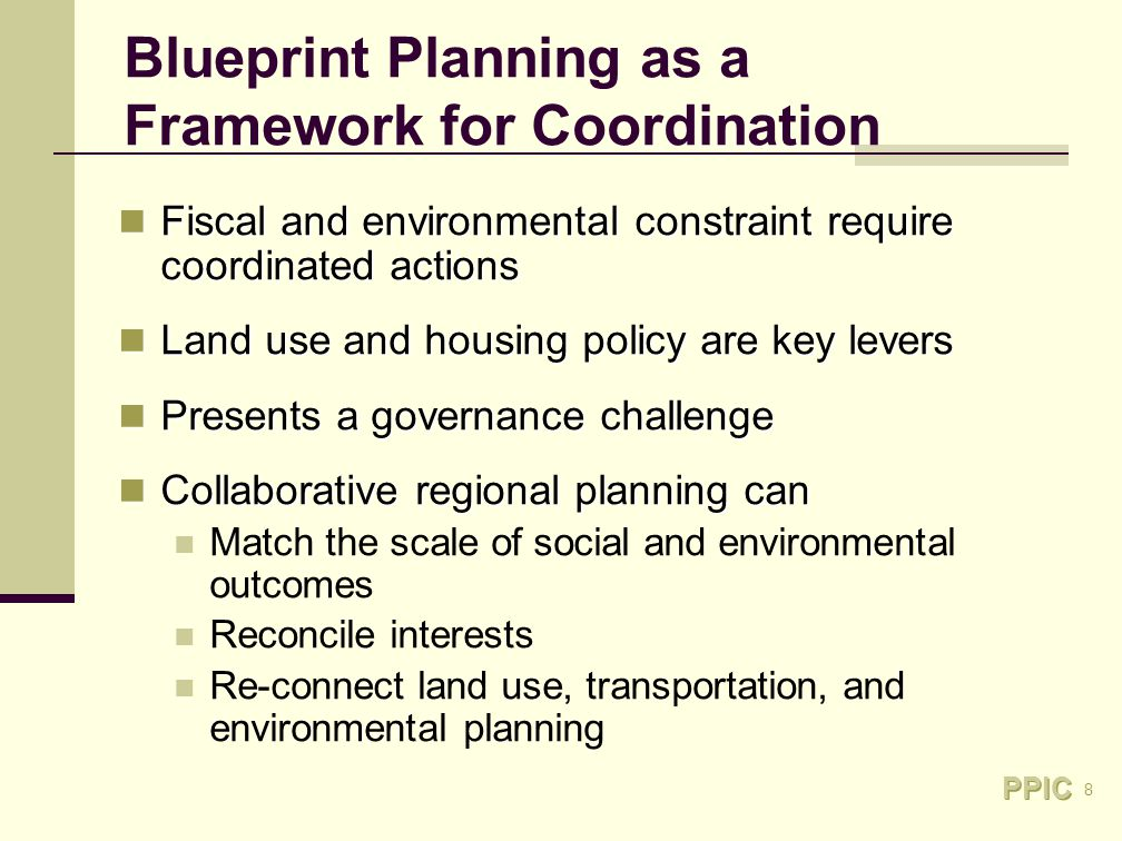 8 Blueprint Planning as a Framework for Coordination Fiscal and environmental constraint require coordinated actions Fiscal and environmental constraint require coordinated actions Land use and housing policy are key levers Land use and housing policy are key levers Presents a governance challenge Presents a governance challenge Collaborative regional planning can Collaborative regional planning can Match the scale of social and environmental outcomes Reconcile interests Re-connect land use, transportation, and environmental planning