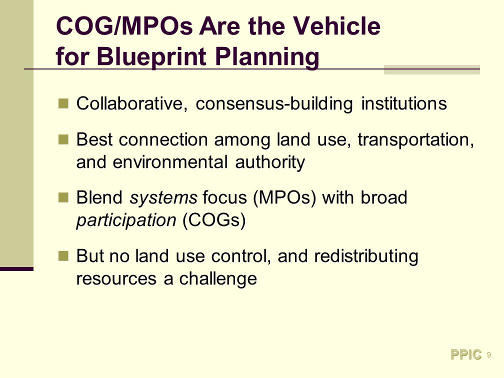 9 COG/MPOs Are the Vehicle for Blueprint Planning Collaborative, consensus-building institutions Collaborative, consensus-building institutions Best connection among land use, transportation, and environmental authority Best connection among land use, transportation, and environmental authority Blend systems focus (MPOs) with broad participation (COGs) Blend systems focus (MPOs) with broad participation (COGs) But no land use control, and redistributing resources a challenge But no land use control, and redistributing resources a challenge