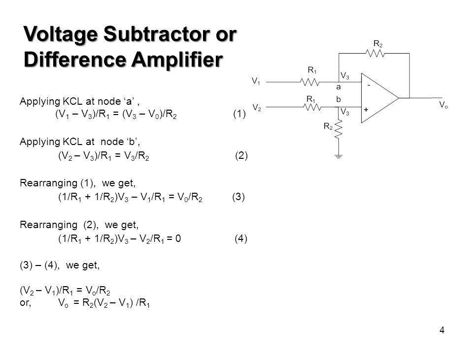 4 Voltage Subtractor or Difference Amplifier Applying KCL at node 'a', (V 1 – V 3 )/R 1 = (V 3 – V 0 )/R 2 (1) Applying KCL at node 'b', (V 2 – V 3 )/R 1 = V 3 /R 2 (2) Rearranging (1), we get, (1/R 1 + 1/R 2 )V 3 – V 1 /R 1 = V 0 /R 2 (3) Rearranging (2), we get, (1/R 1 + 1/R 2 )V 3 – V 2 /R 1 = 0 (4) (3) – (4), we get, (V 2 – V 1 )/R 1 = V o /R 2 or, V o = R 2 (V 2 – V 1 ) /R 1