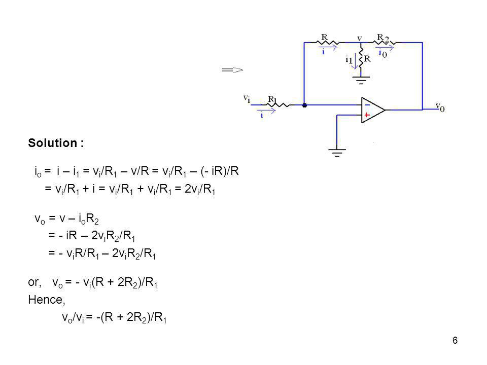 6 Solution : i o = i – i 1 = v i /R 1 – v/R = v i /R 1 – (- iR)/R = v i /R 1 + i = v i /R 1 + v i /R 1 = 2v i /R 1 v o = v – i o R 2 = - iR – 2v i R 2 /R 1 = - v i R/R 1 – 2v i R 2 /R 1 or, v o = - v i (R + 2R 2 )/R 1 Hence, v o /v i = -(R + 2R 2 )/R 1