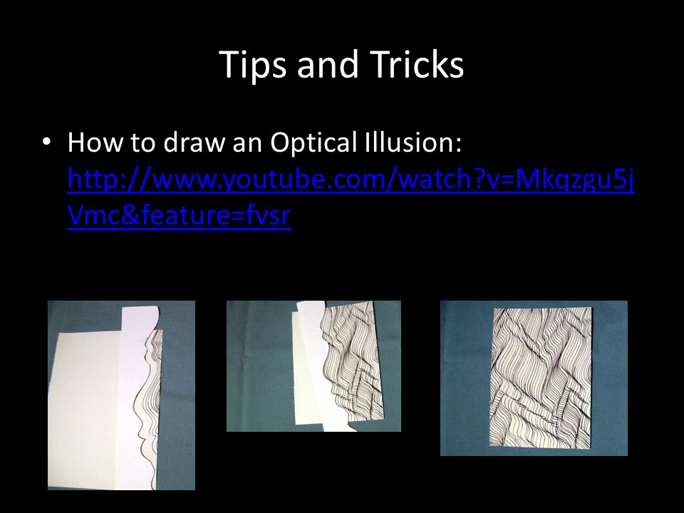 Tips and Tricks How to draw an Optical Illusion: http://www.youtube.com/watch?v=Mkqzgu5j Vmc&feature=fvsr http://www.youtube.com/watch?v=Mkqzgu5j Vmc&