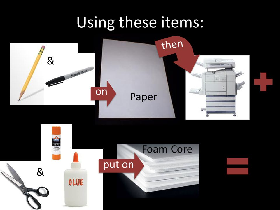 Using these items: & Paper then & on put on Foam Core